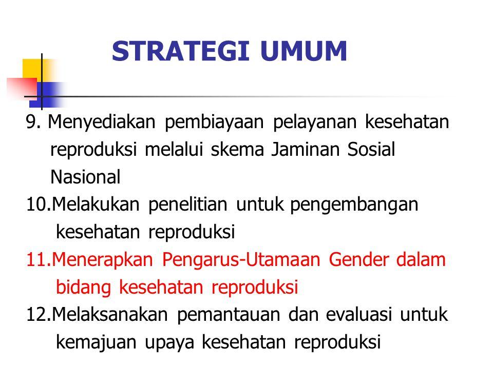 STRATEGI UMUM 9. Menyediakan pembiayaan pelayanan kesehatan reproduksi melalui skema Jaminan Sosial Nasional 10.Melakukan penelitian untuk pengembanga
