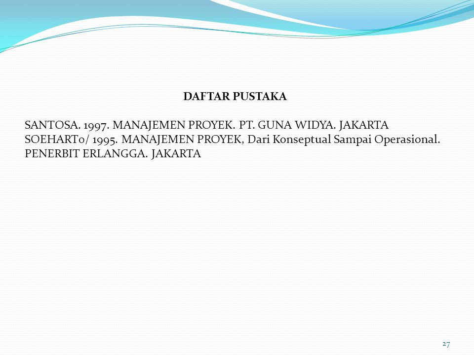 27 DAFTAR PUSTAKA SANTOSA. 1997. MANAJEMEN PROYEK. PT. GUNA WIDYA. JAKARTA SOEHART0/ 1995. MANAJEMEN PROYEK, Dari Konseptual Sampai Operasional. PENER