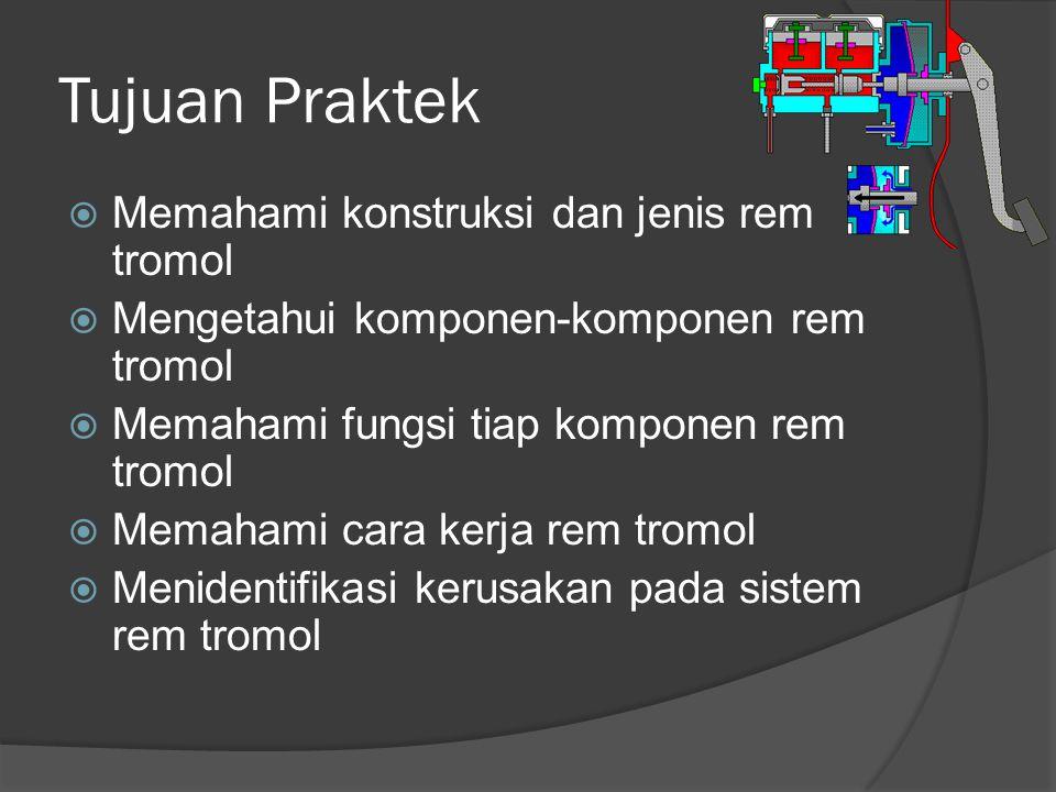 Tujuan Praktek  Memahami konstruksi dan jenis rem tromol  Mengetahui komponen-komponen rem tromol  Memahami fungsi tiap komponen rem tromol  Memahami cara kerja rem tromol  Menidentifikasi kerusakan pada sistem rem tromol