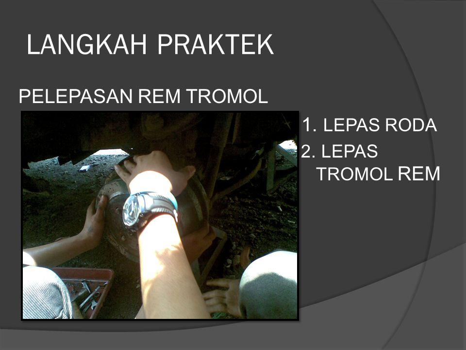 LANGKAH PRAKTEK PELEPASAN REM TROMOL 1. LEPAS RODA 2. LEPAS TROMOL REM