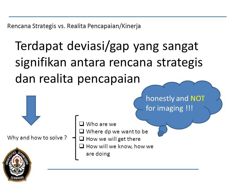 Rencana Strategis vs. Realita Pencapaian/Kinerja Terdapat deviasi/gap yang sangat signifikan antara rencana strategis dan realita pencapaian Why and h