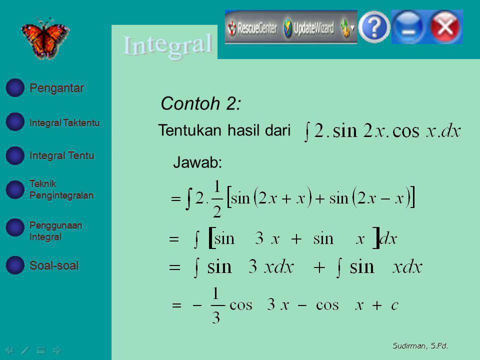 Contoh 2: Tentukan hasil dari Jawab: Integral Taktentu Integral Tentu Teknik Pengintegralan Penggunaan Integral Soal-soal Pengantar