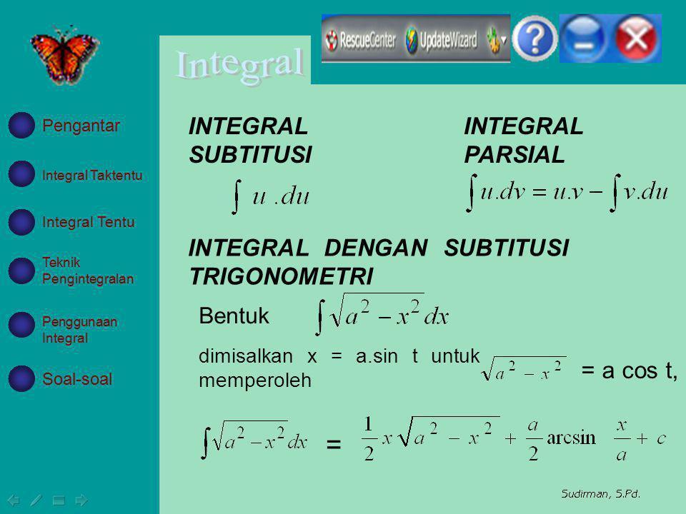 INTEGRAL SUBTITUSI INTEGRAL PARSIAL INTEGRAL DENGAN SUBTITUSI TRIGONOMETRI dimisalkan x = a.sin t untuk memperoleh = a cos t, = Bentuk Integral Takten