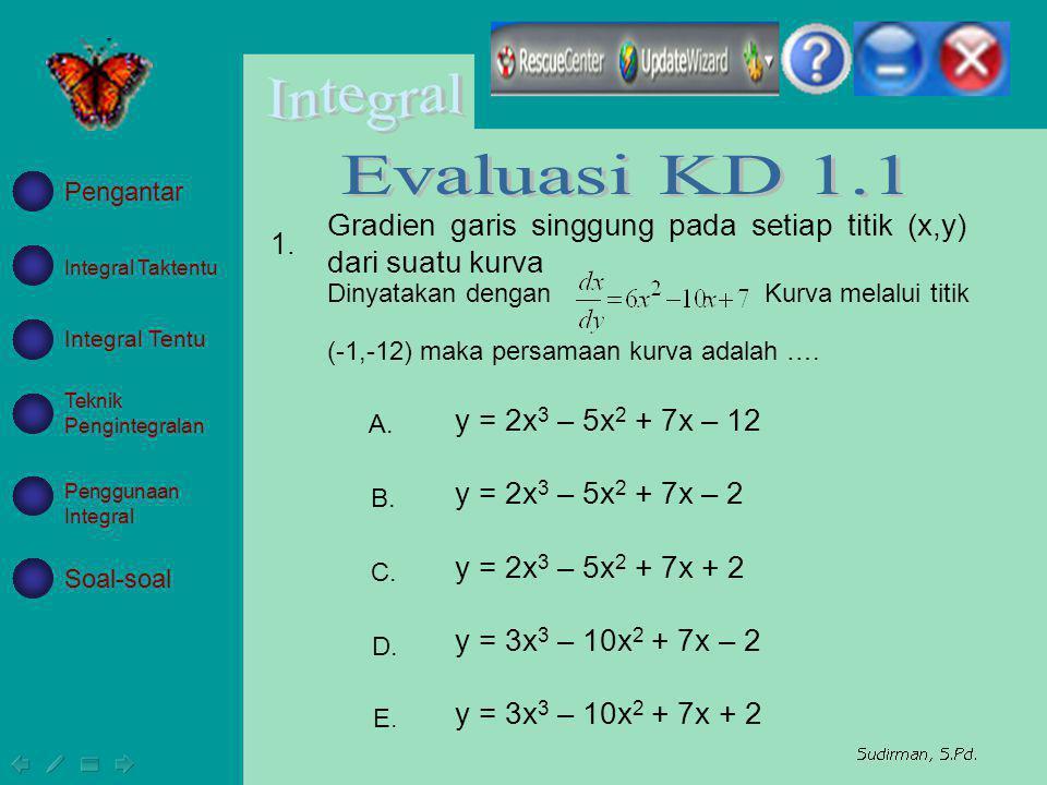 Integral Taktentu Integral Tentu Teknik Pengintegralan Penggunaan Integral Soal-soal Pengantar y = 2x 3 – 5x 2 + 7x – 12 y = 2x 3 – 5x 2 + 7x – 2 y =