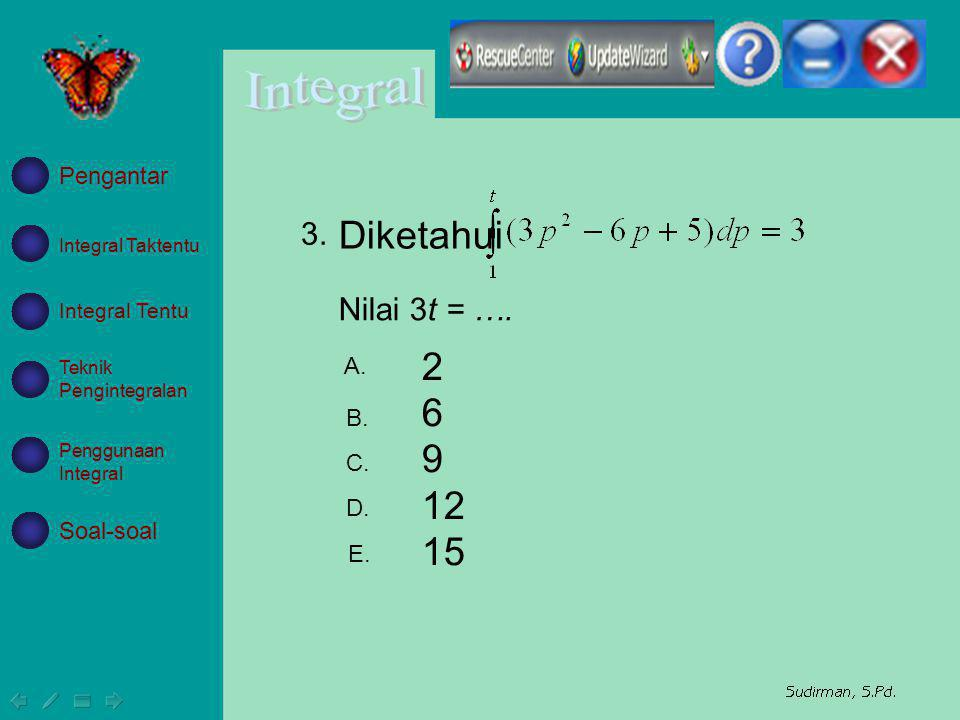 Integral Taktentu Integral Tentu Teknik Pengintegralan Penggunaan Integral Soal-soal Pengantar 2 6 9 12 15 A. B. C. D. E. Diketahui Nilai 3t = …. 3.