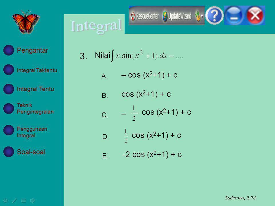 – cos (x 2 +1) + c cos (x 2 +1) + c – cos (x 2 +1) + c -2 cos (x 2 +1) + c A. B. C. D. E. Nilai 3. Integral Taktentu Integral Tentu Teknik Pengintegra