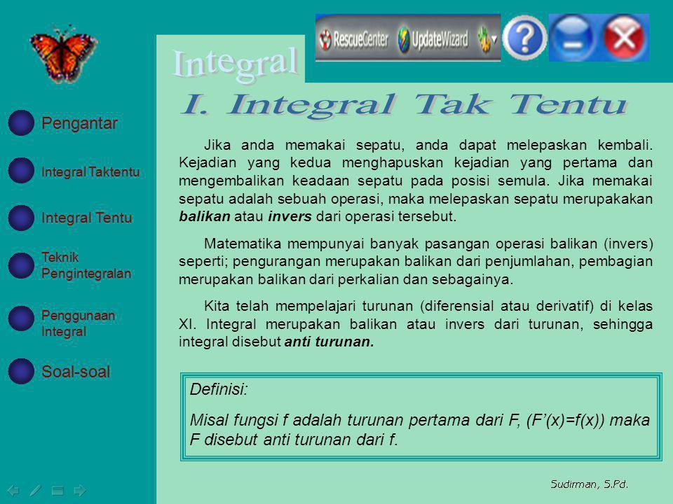 Integral Taktentu Integral Tentu Teknik Pengintegralan Penggunaan Integral Soal-soal Pengantar Integral tak tentu tidak unik, sebagai contoh; x 2, x 2 +5, x 2 -7, dan seterusnya yang dincakup oleh x 2 +c mempunyai turunan 2x sehingga integral dari 2x adalah x 2 +c.