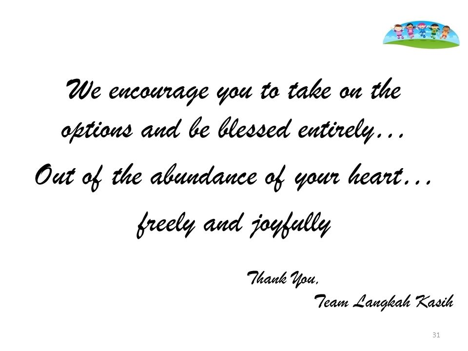 We encourage you to take on the options and be blessed entirely… Out of the abundance of your heart… freely and joyfully Thank You, Team Langkah Kasih 31