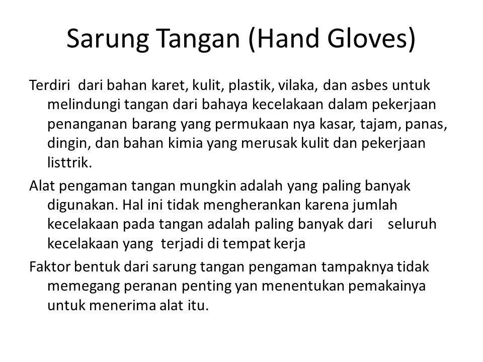 Sarung Tangan (Hand Gloves) Terdiri dari bahan karet, kulit, plastik, vilaka, dan asbes untuk melindungi tangan dari bahaya kecelakaan dalam pekerjaan