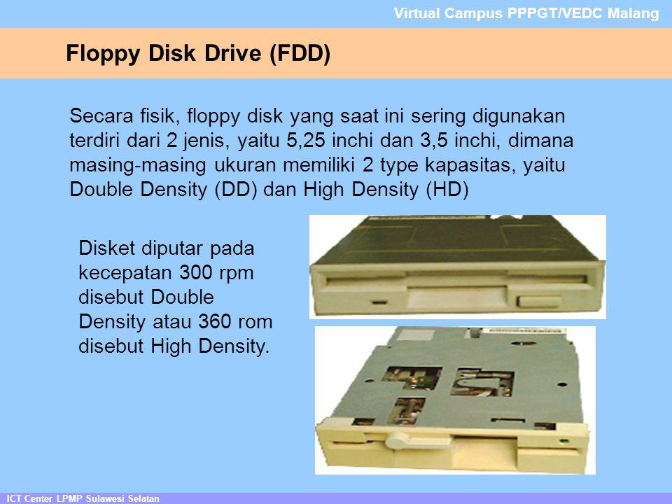 ICT Center LPMP Sulawesi Selatan Virtual Campus PPPGT/VEDC Malang Floppy Disk Drive (FDD) Secara fisik, floppy disk yang saat ini sering digunakan terdiri dari 2 jenis, yaitu 5,25 inchi dan 3,5 inchi, dimana masing-masing ukuran memiliki 2 type kapasitas, yaitu Double Density (DD) dan High Density (HD) Disket diputar pada kecepatan 300 rpm disebut Double Density atau 360 rom disebut High Density.