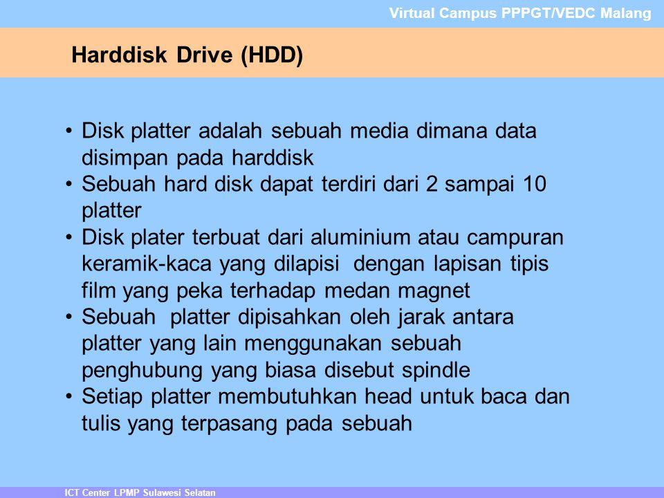 ICT Center LPMP Sulawesi Selatan Virtual Campus PPPGT/VEDC Malang Harddisk Drive (HDD) Disk platter adalah sebuah media dimana data disimpan pada harddisk Sebuah hard disk dapat terdiri dari 2 sampai 10 platter Disk plater terbuat dari aluminium atau campuran keramik-kaca yang dilapisi dengan lapisan tipis film yang peka terhadap medan magnet Sebuah platter dipisahkan oleh jarak antara platter yang lain menggunakan sebuah penghubung yang biasa disebut spindle Setiap platter membutuhkan head untuk baca dan tulis yang terpasang pada sebuah