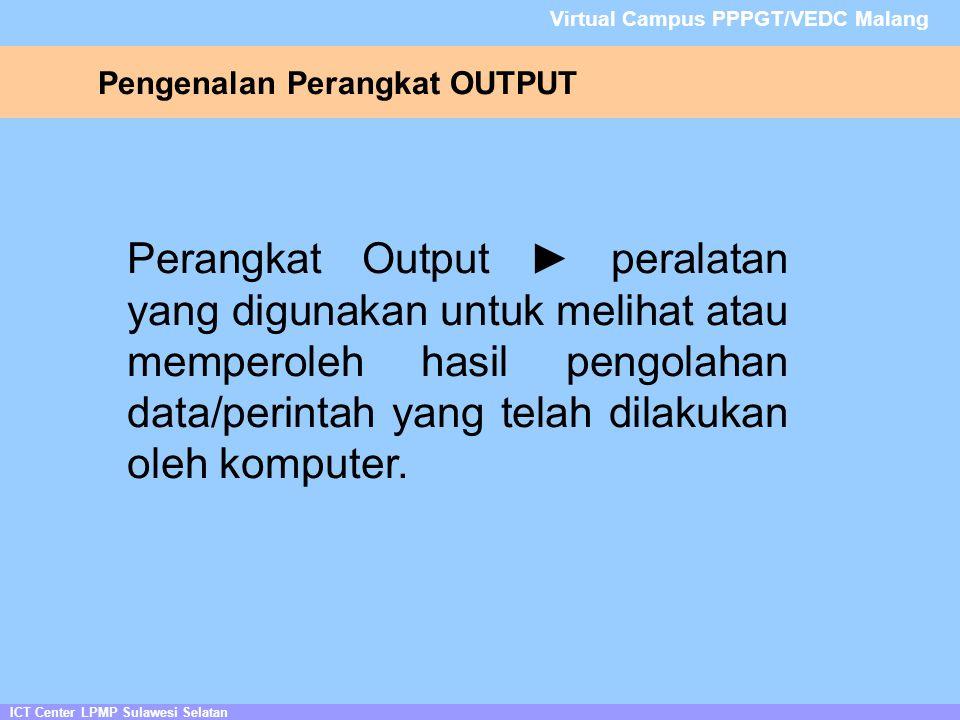 Pengenalan Perangkat OUTPUT ICT Center LPMP Sulawesi Selatan Virtual Campus PPPGT/VEDC Malang Perangkat Output ► peralatan yang digunakan untuk melihat atau memperoleh hasil pengolahan data/perintah yang telah dilakukan oleh komputer.