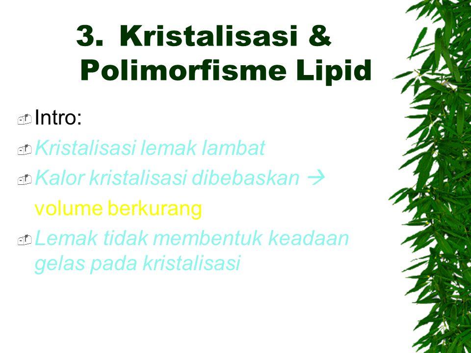 3.Kristalisasi & Polimorfisme Lipid  Intro:  Kristalisasi lemak lambat  Kalor kristalisasi dibebaskan  volume berkurang  Lemak tidak membentuk ke