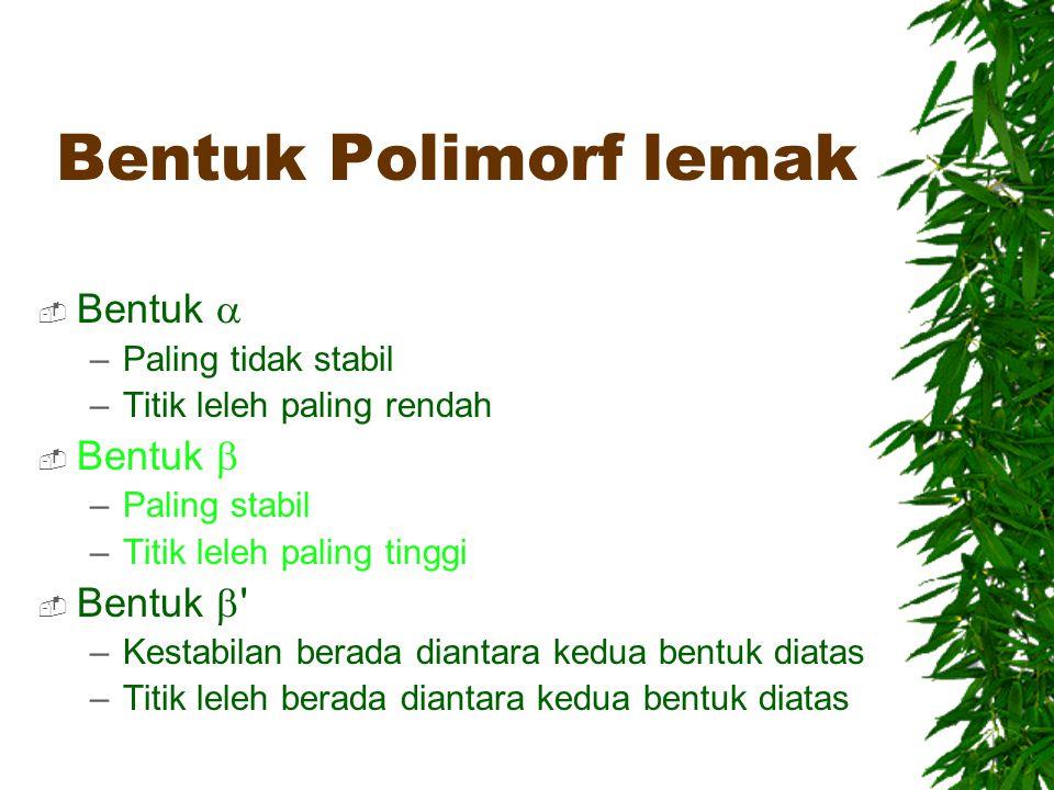 Bentuk Polimorf lemak  Bentuk  –Paling tidak stabil –Titik leleh paling rendah  Bentuk  –Paling stabil –Titik leleh paling tinggi  Bentuk  ' –Ke