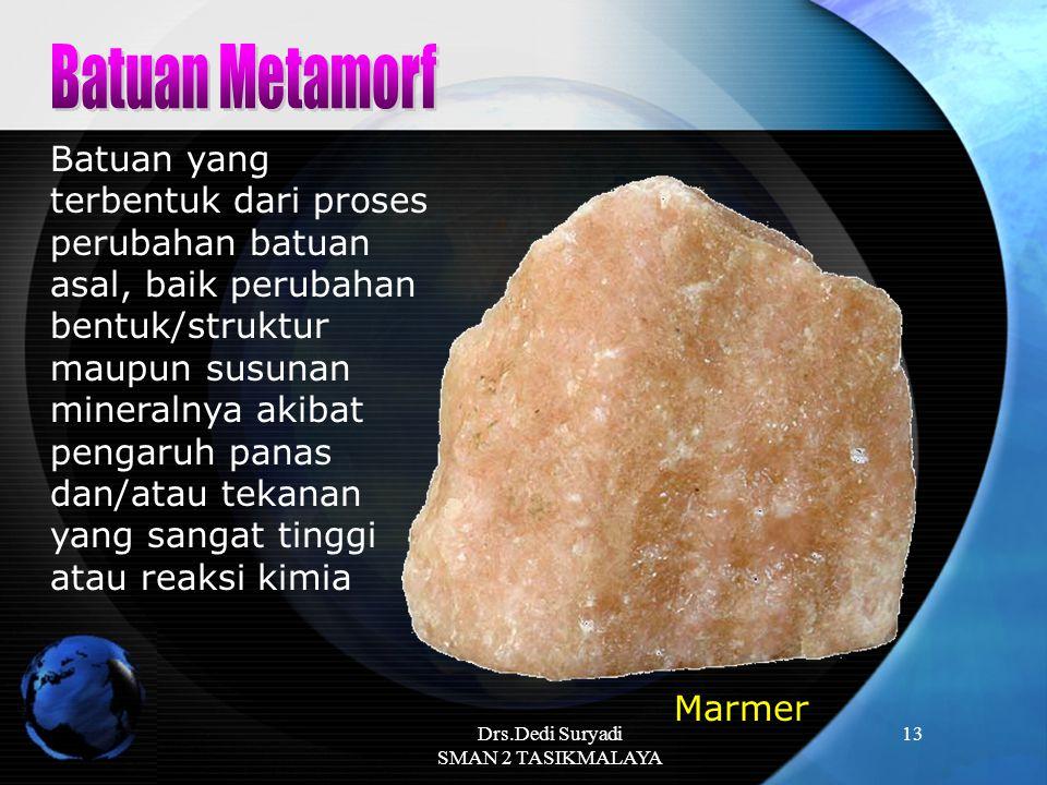 Drs.Dedi Suryadi SMAN 2 TASIKMALAYA 13 Batuan yang terbentuk dari proses perubahan batuan asal, baik perubahan bentuk/struktur maupun susunan mineraln