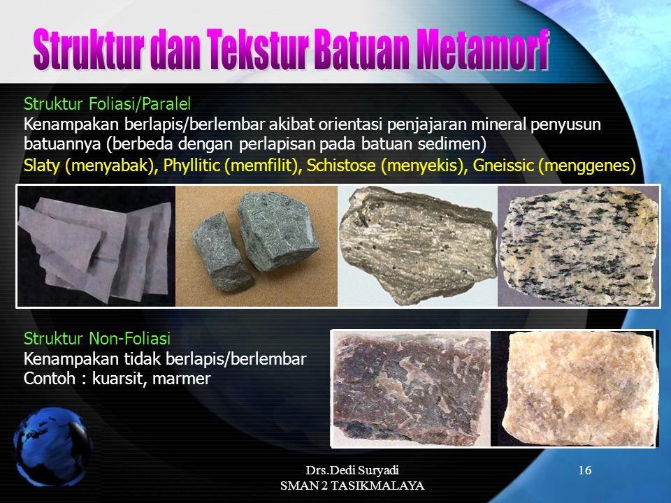Drs.Dedi Suryadi SMAN 2 TASIKMALAYA 16 Struktur Foliasi/Paralel Kenampakan berlapis/berlembar akibat orientasi penjajaran mineral penyusun batuannya (
