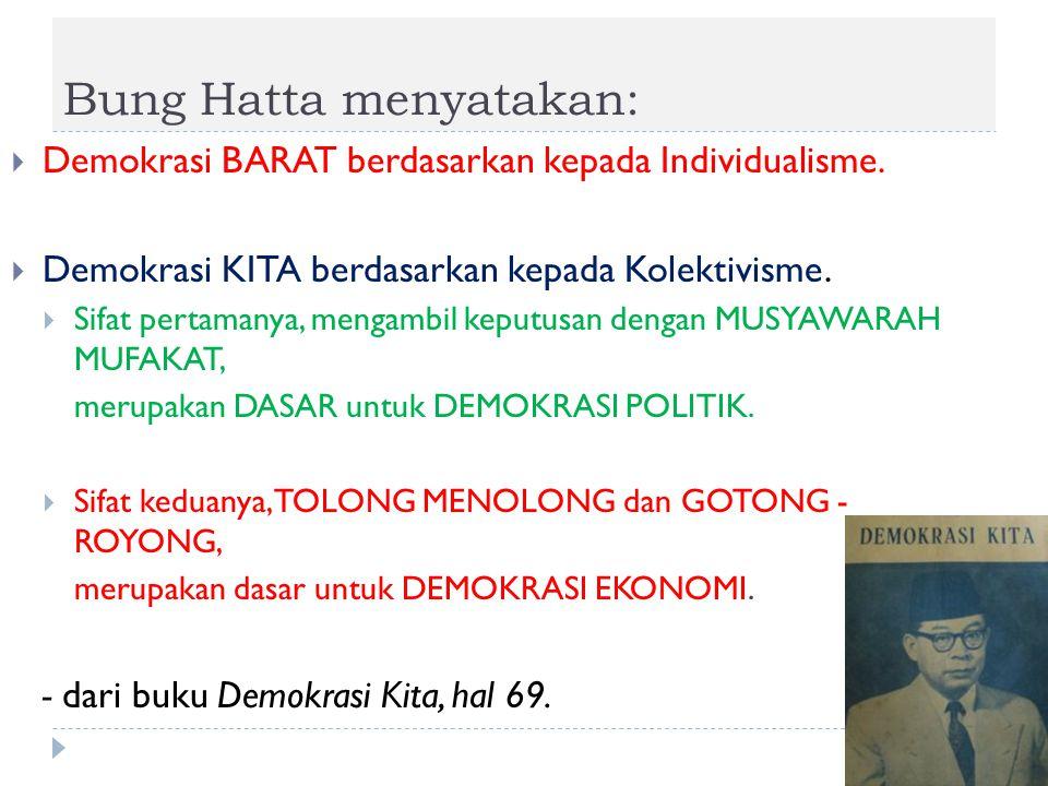 Bung Hatta menyatakan:  Demokrasi BARAT berdasarkan kepada Individualisme.  Demokrasi KITA berdasarkan kepada Kolektivisme.  Sifat pertamanya, meng