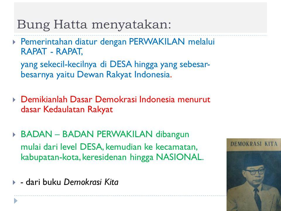 Bung Hatta menyatakan:  Pemerintahan diatur dengan PERWAKILAN melalui RAPAT - RAPAT, yang sekecil-kecilnya di DESA hingga yang sebesar- besarnya yait