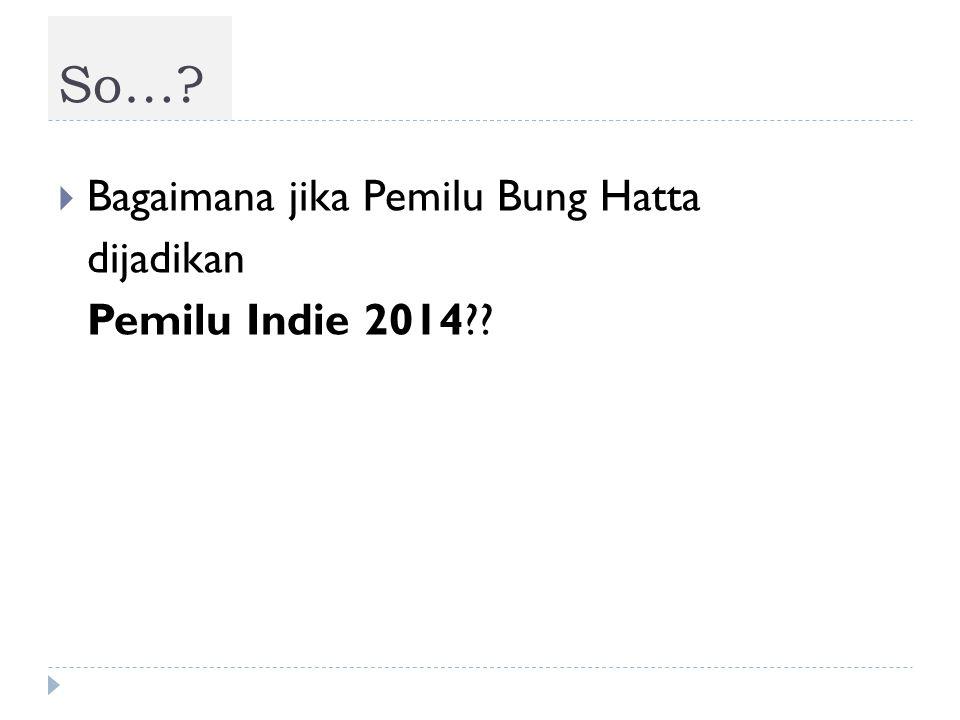  Bagaimana jika Pemilu Bung Hatta dijadikan Pemilu Indie 2014?? So…?