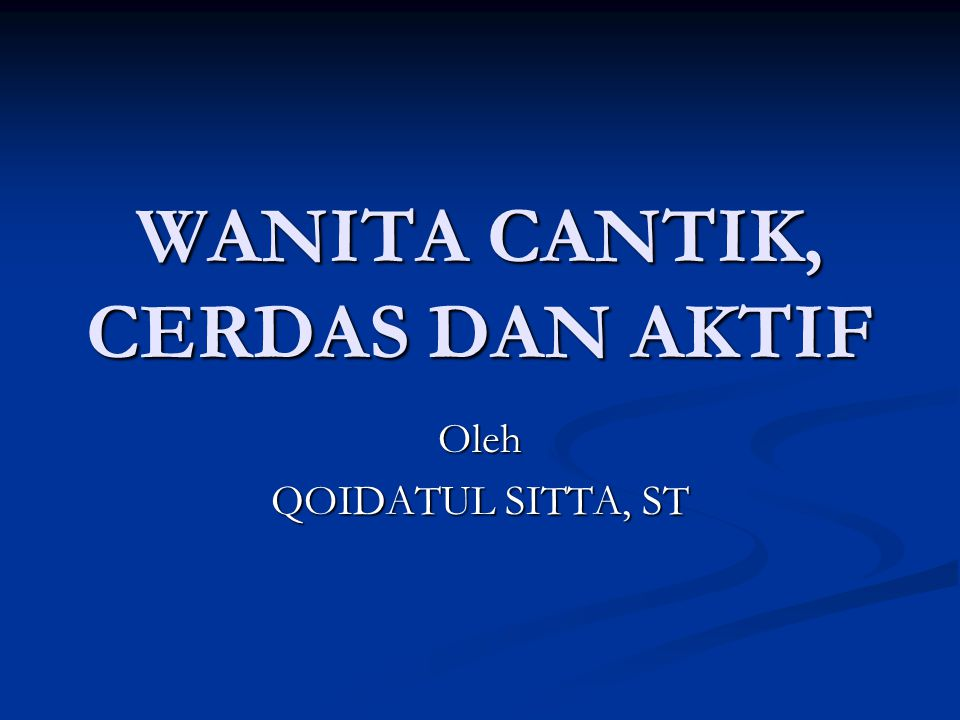 WANITA CANTIK, CERDAS DAN AKTIF Oleh QOIDATUL SITTA, ST