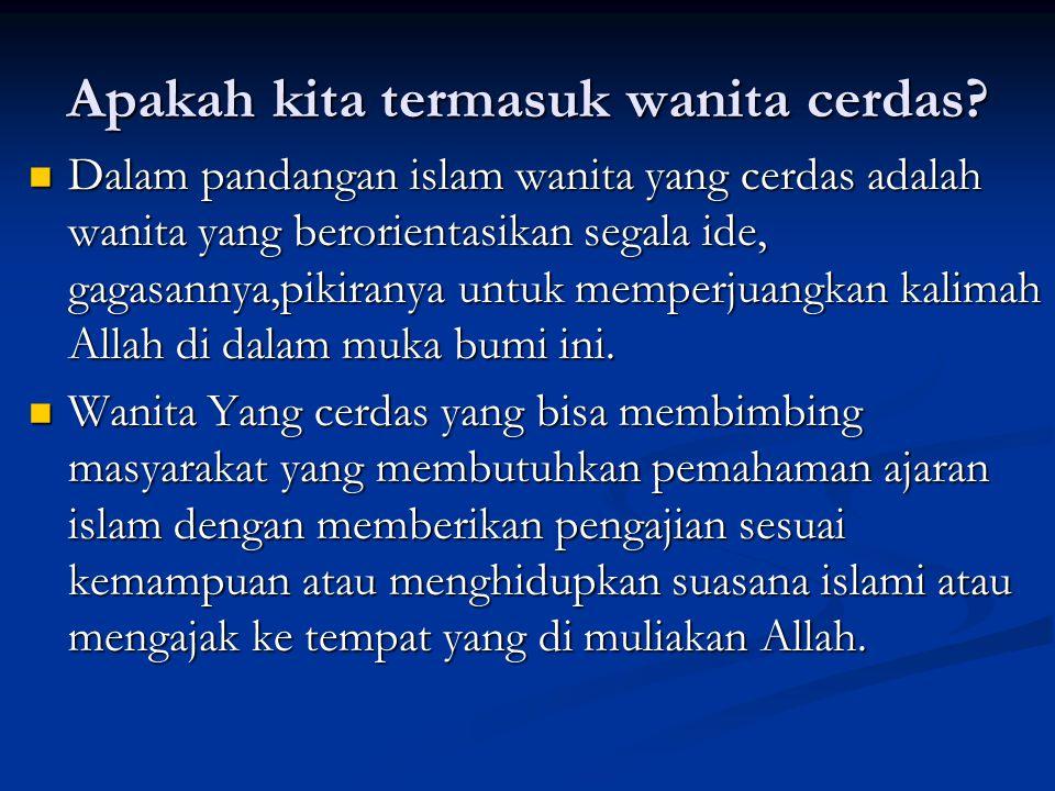 Apakah kita termasuk wanita cerdas? Dalam pandangan islam wanita yang cerdas adalah wanita yang berorientasikan segala ide, gagasannya,pikiranya untuk