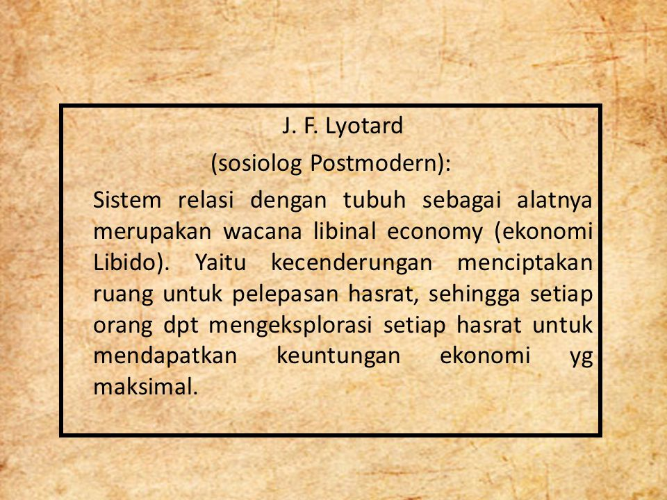 J. F. Lyotard (sosiolog Postmodern): Sistem relasi dengan tubuh sebagai alatnya merupakan wacana libinal economy (ekonomi Libido). Yaitu kecenderungan