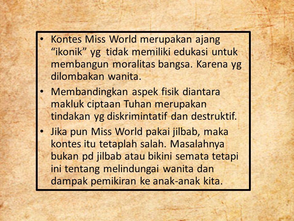 """Kontes Miss World merupakan ajang """"ikonik"""" yg tidak memiliki edukasi untuk membangun moralitas bangsa. Karena yg dilombakan wanita. Membandingkan aspe"""
