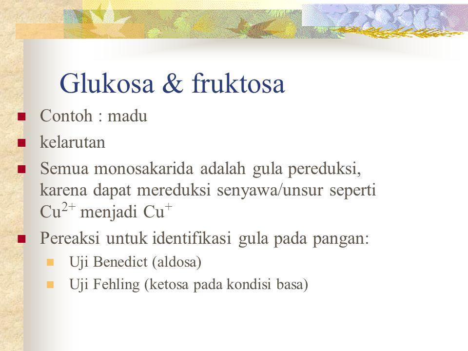 Glukosa & fruktosa Contoh : madu kelarutan Semua monosakarida adalah gula pereduksi, karena dapat mereduksi senyawa/unsur seperti Cu 2+ menjadi Cu + P