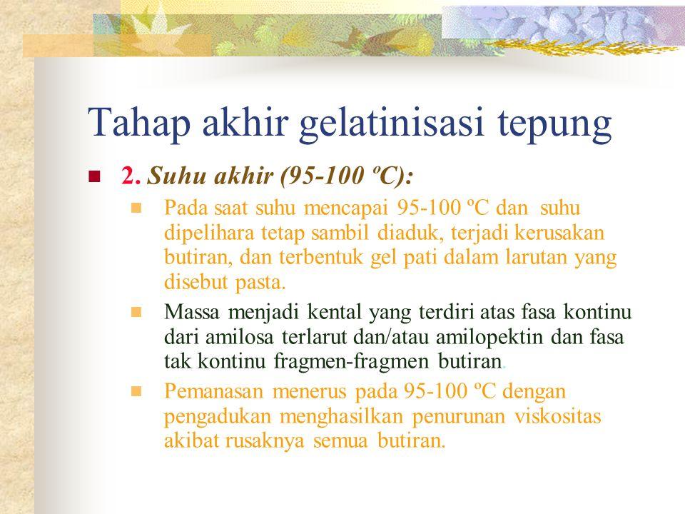 Tahap akhir gelatinisasi tepung 2. Suhu akhir (95-100 ºC): Pada saat suhu mencapai 95-100 ºC dan suhu dipelihara tetap sambil diaduk, terjadi kerusaka