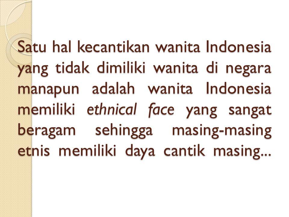 Satu hal kecantikan wanita Indonesia yang tidak dimiliki wanita di negara manapun adalah wanita Indonesia memiliki ethnical face yang sangat beragam sehingga masing-masing etnis memiliki daya cantik masing...