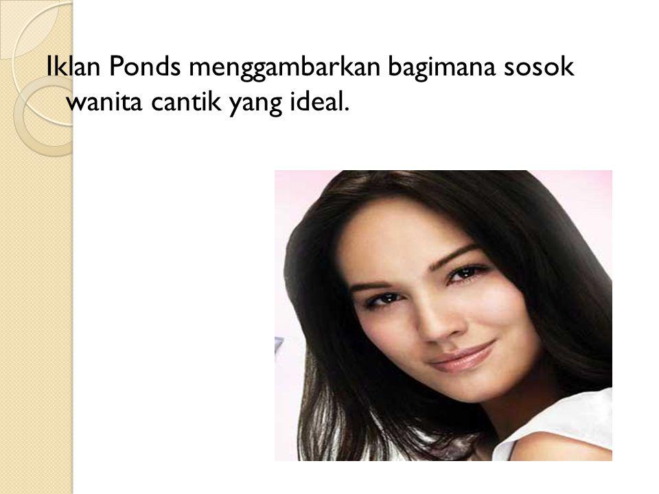 Iklan Ponds menggambarkan bagimana sosok wanita cantik yang ideal.