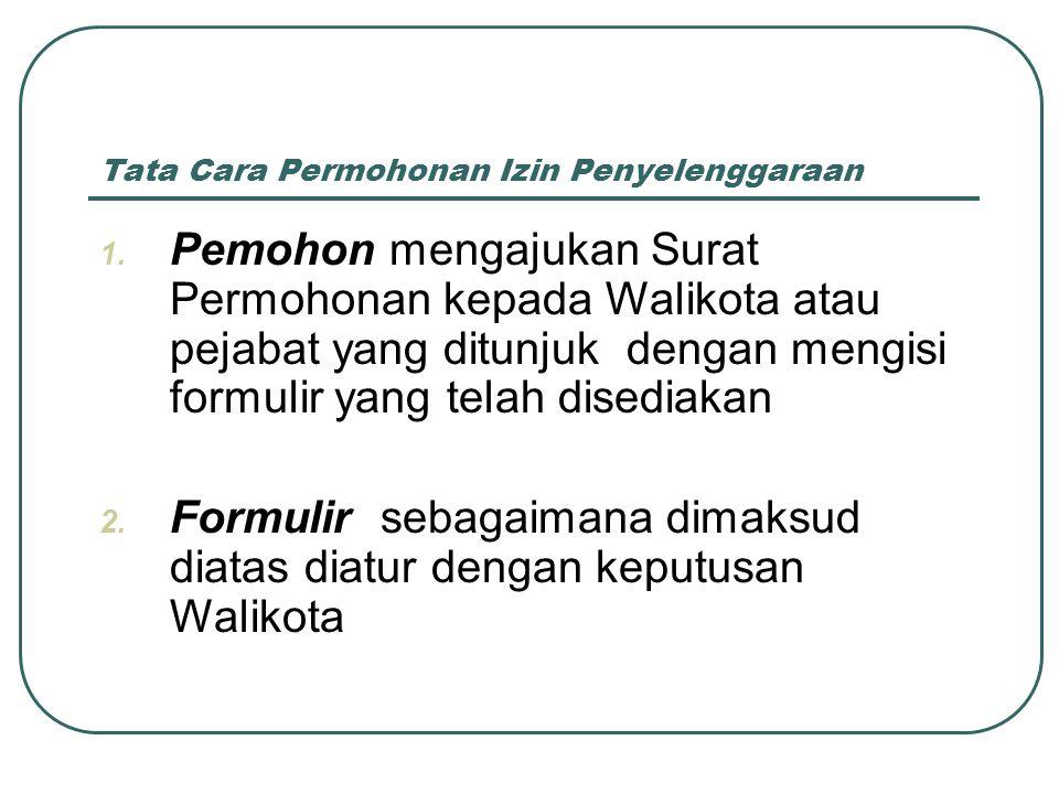 Tata Cara Permohonan Izin Penyelenggaraan 1. Pemohon mengajukan Surat Permohonan kepada Walikota atau pejabat yang ditunjuk dengan mengisi formulir ya