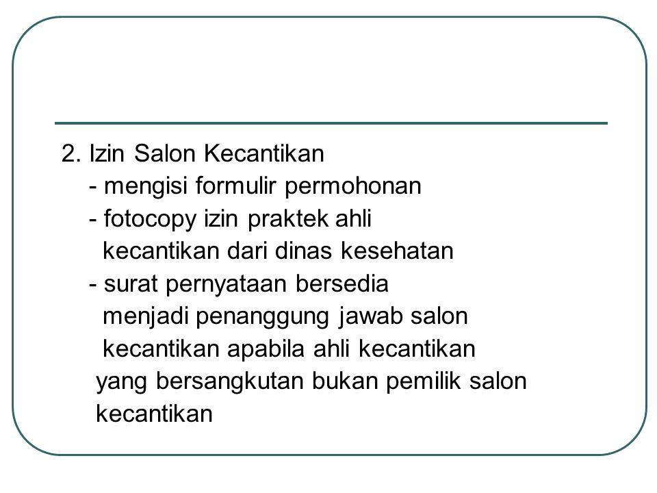2. Izin Salon Kecantikan - mengisi formulir permohonan - fotocopy izin praktek ahli kecantikan dari dinas kesehatan - surat pernyataan bersedia menjad