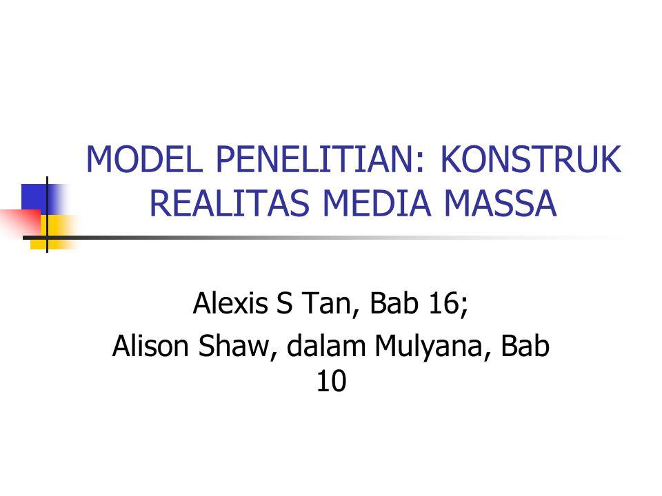 MODEL PENELITIAN: KONSTRUK REALITAS MEDIA MASSA Alexis S Tan, Bab 16; Alison Shaw, dalam Mulyana, Bab 10