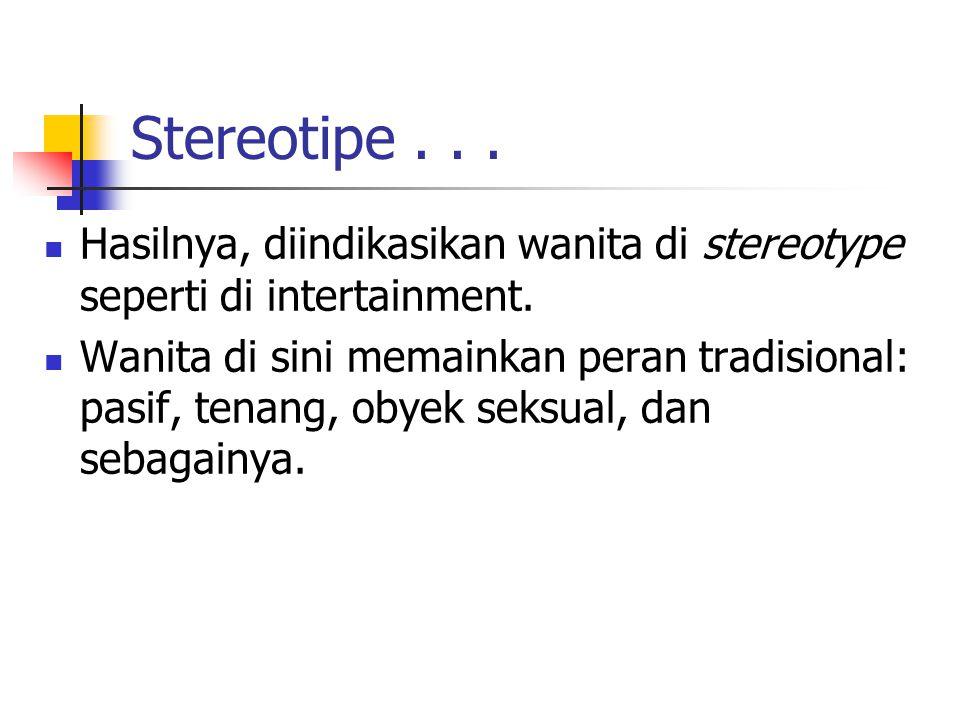 Stereotipe... Hasilnya, diindikasikan wanita di stereotype seperti di intertainment.