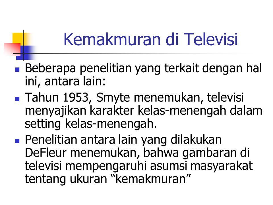 Kemakmuran di Televisi Beberapa penelitian yang terkait dengan hal ini, antara lain: Tahun 1953, Smyte menemukan, televisi menyajikan karakter kelas-menengah dalam setting kelas-menengah.