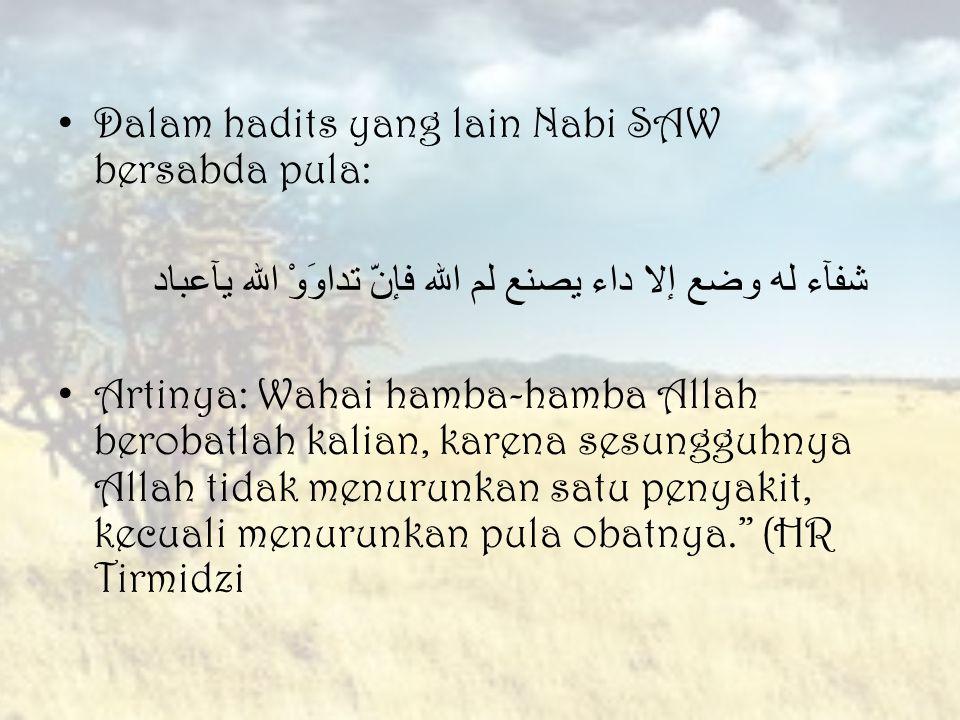 Dalam hadits yang lain Nabi SAW bersabda pula: شفآء له وضع إلا داء يصنع لم الله فإنّ تداوَوْ الله يآعباد Artinya: Wahai hamba-hamba Allah berobatlah k