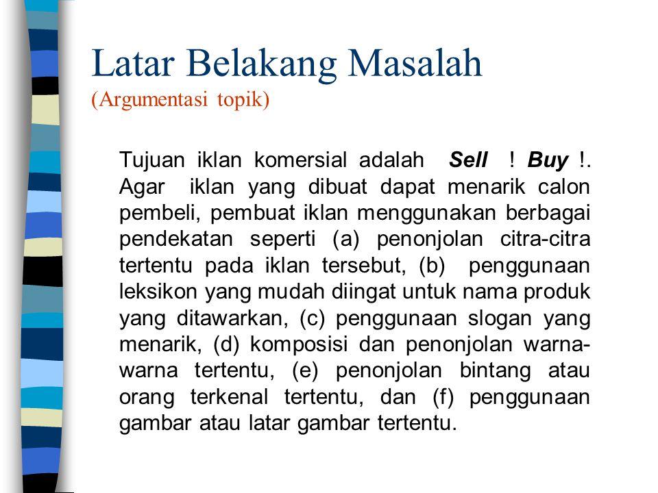 Latar Belakang Masalah (Argumentasi topik) Tujuan iklan komersial adalah Sell ! Buy !. Agar iklan yang dibuat dapat menarik calon pembeli, pembuat ikl