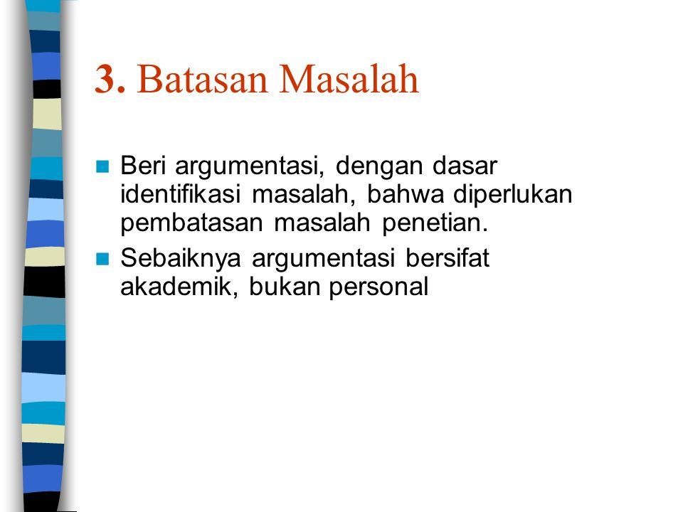 3. Batasan Masalah Beri argumentasi, dengan dasar identifikasi masalah, bahwa diperlukan pembatasan masalah penetian. Sebaiknya argumentasi bersifat a
