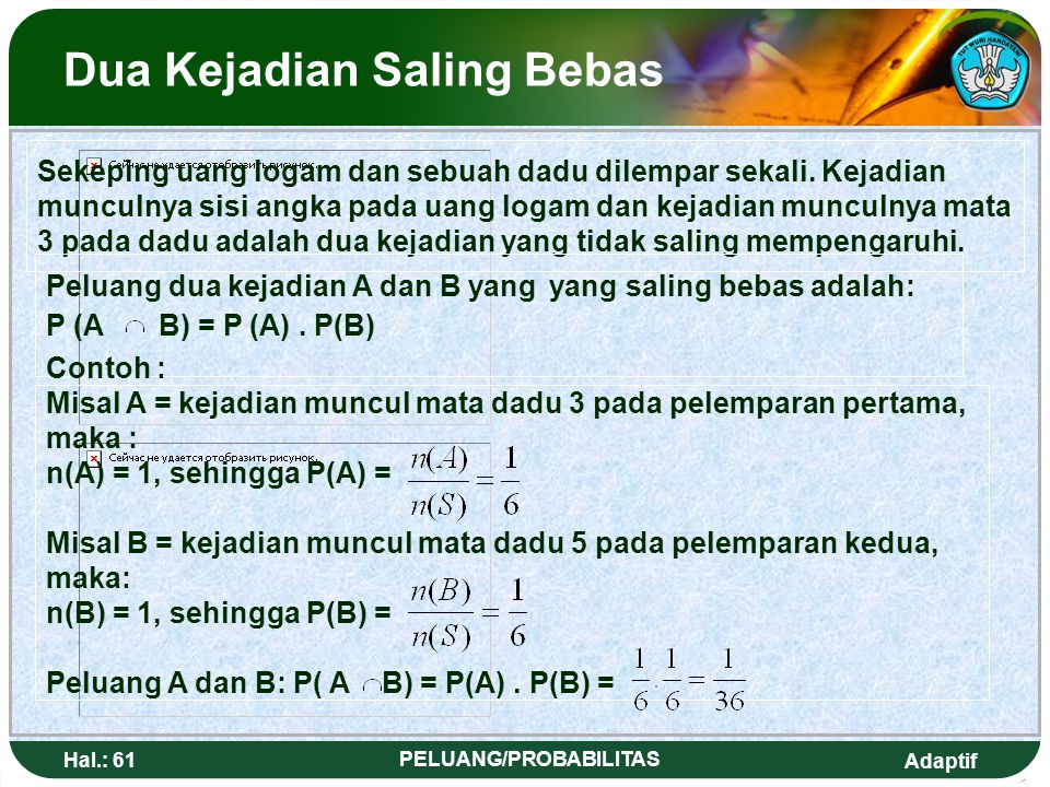 Adaptif Hal.: 60 PELUANG/PROBABILITAS Example : 1.A dice is thrown once, If A = {an event that sum of the number shown by more than 2}, determine 2(A'