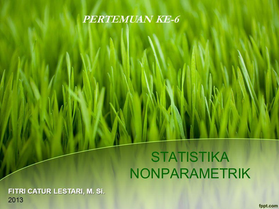STATISTIKA NONPARAMETRIK PERTEMUAN KE-6 FITRI CATUR LESTARI, M. Si. 2013
