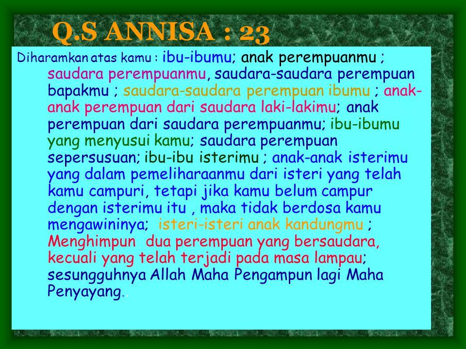 Q.S ANNISA : 23 Diharamkan atas kamu : ibu-ibumu; anak perempuanmu ; saudara perempuanmu, saudara-saudara perempuan bapakmu ; saudara-saudara perempua