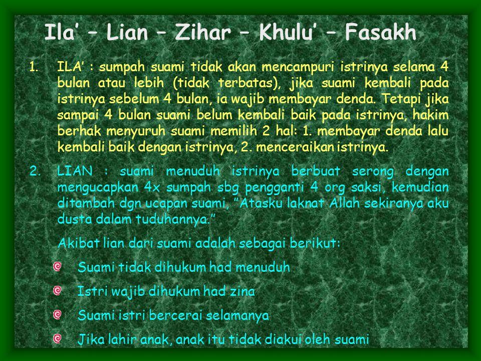 Ila' – Lian – Zihar – Khulu' – Fasakh 1.ILA' : sumpah suami tidak akan mencampuri istrinya selama 4 bulan atau lebih (tidak terbatas), jika suami kembali pada istrinya sebelum 4 bulan, ia wajib membayar denda.