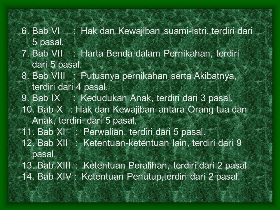 6.Bab VI : Hak dan Kewajiban suami-istri, terdiri dari 5 pasal. 7.Bab VII : Harta Benda dalam Pernikahan, terdiri dari 5 pasal. 8.Bab VIII : Putusnya