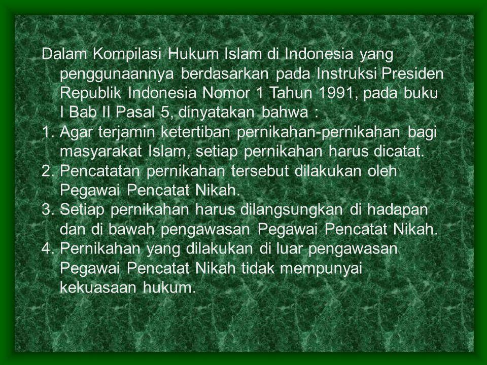 Dalam Kompilasi Hukum Islam di Indonesia yang penggunaannya berdasarkan pada Instruksi Presiden Republik Indonesia Nomor 1 Tahun 1991, pada buku I Bab II Pasal 5, dinyatakan bahwa : 1.Agar terjamin ketertiban pernikahan-pernikahan bagi masyarakat Islam, setiap pernikahan harus dicatat.