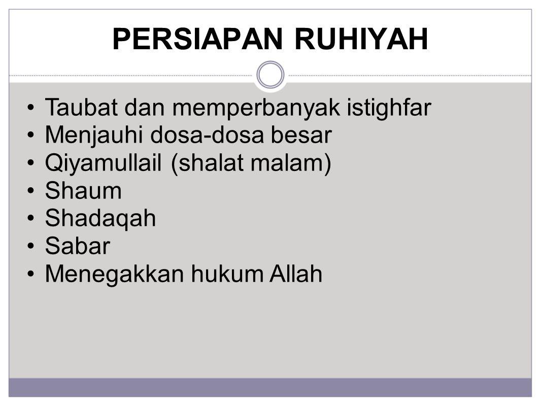 PERSIAPAN RUHIYAH Taubat dan memperbanyak istighfar Menjauhi dosa-dosa besar Qiyamullail (shalat malam) Shaum Shadaqah Sabar Menegakkan hukum Allah