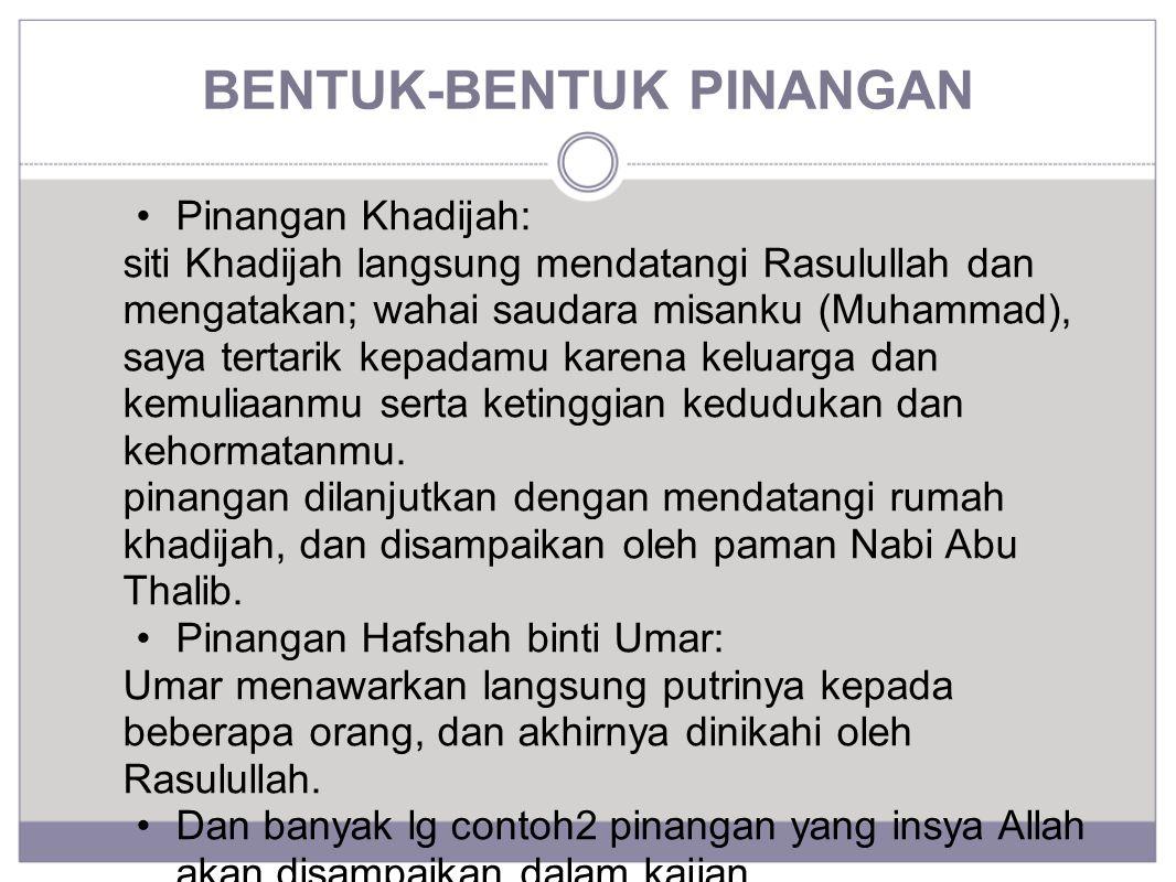 BENTUK-BENTUK PINANGAN Pinangan Khadijah: siti Khadijah langsung mendatangi Rasulullah dan mengatakan; wahai saudara misanku (Muhammad), saya tertarik