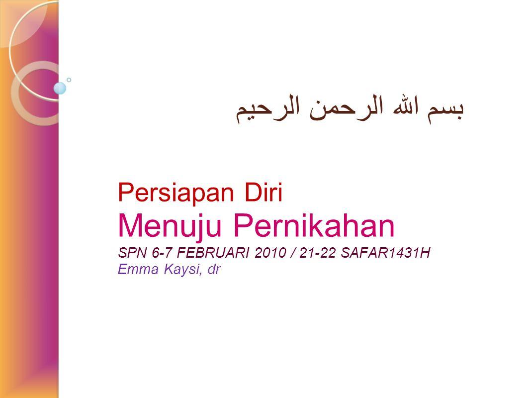 بسم الله الرحمن الرحيم Persiapan Diri Menuju Pernikahan SPN 6-7 FEBRUARI 2010 / 21-22 SAFAR1431H Emma Kaysi, dr