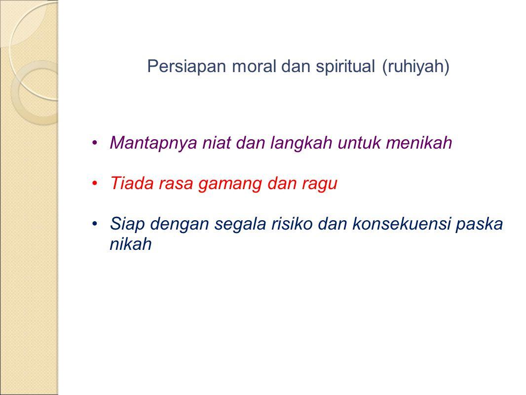 Persiapan moral dan spiritual (ruhiyah) Mantapnya niat dan langkah untuk menikah Tiada rasa gamang dan ragu Siap dengan segala risiko dan konsekuensi