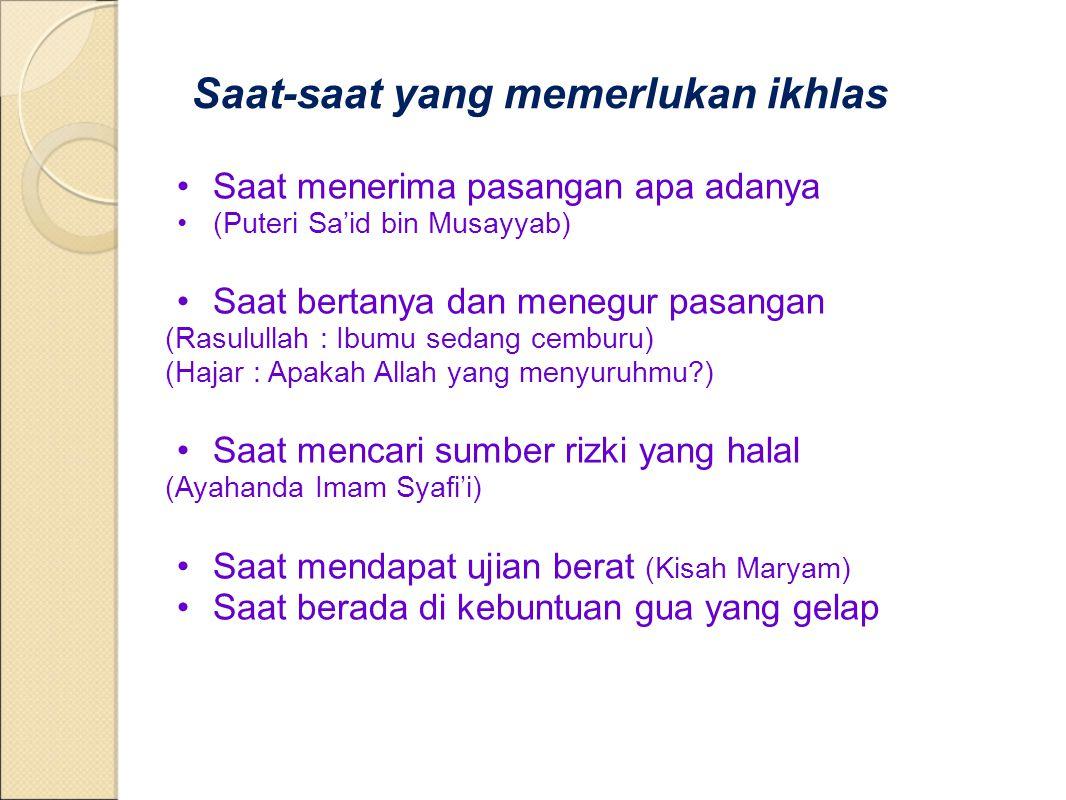 Saat-saat yang memerlukan ikhlas Saat menerima pasangan apa adanya (Puteri Sa'id bin Musayyab) Saat bertanya dan menegur pasangan (Rasulullah : Ibumu